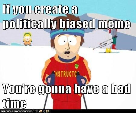 If you create a politically biased meme  You're gonna have a bad time