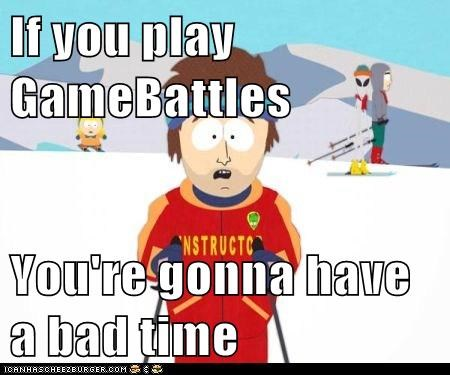 If you play GameBattles  You're gonna have a bad time