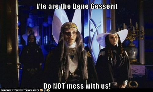 We are the Bene Gesserit  Do NOT mess with us!