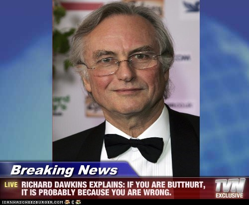 Breaking News - RICHARD DAWKINS EXPLAINS: IF YOU ARE BUTTHURT, IT IS PROBABLY BECAUSE YOU ARE WRONG.