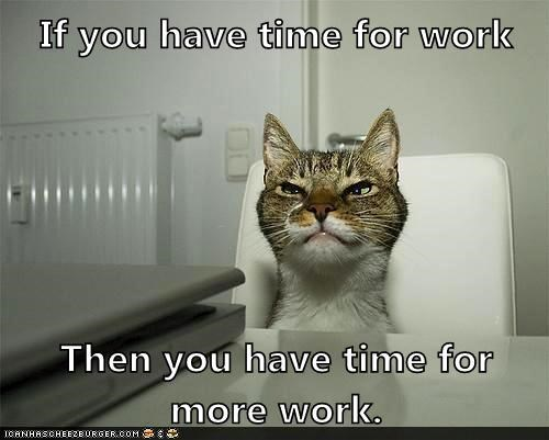 If you have time for work  Then you have time for more work.