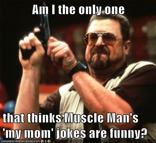 Am I the only one   that thinks Muscle Man's 'my mom' jokes are funny?