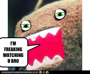 I'M FREAKING WATCHING U BRO