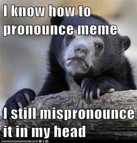 I know how to pronounce meme  I still mispronounce it in my head