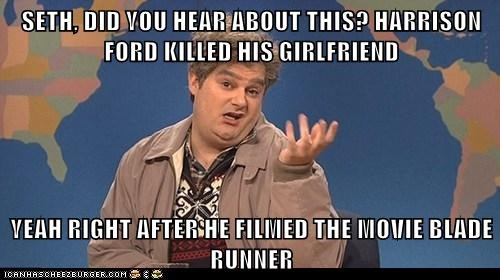 SETH, DID YOU HEAR ABOUT THIS? HARRISON FORD KILLED HIS GIRLFRIEND  YEAH RIGHT AFTER HE FILMED THE MOVIE BLADE RUNNER