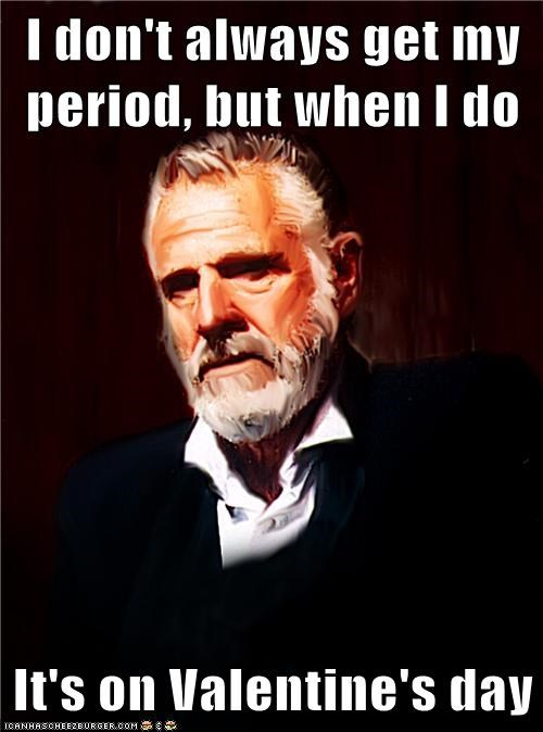 I don't always get my period, but when I do  It's on Valentine's day