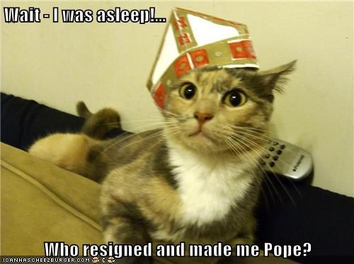Wait - I was asleep!...  Who resigned and made me Pope?