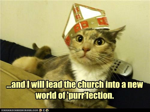 ...and I will lead the church into a new world of 'purr'fection.