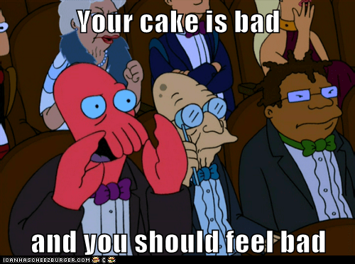 Your cake is bad  and you should feel bad