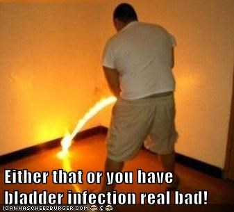 Either that or you have bladder infection real bad!
