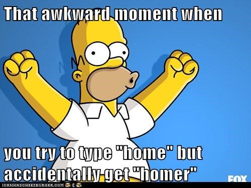 "That awkward moment when  you try to type ""home"" but accidentally get ""homer"""