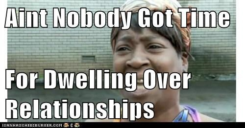 Aint Nobody Got Time  For Dwelling Over Relationships