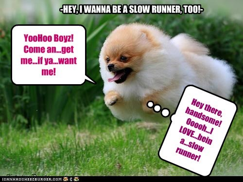 -HEY, I WANNA BE A SLOW RUNNER, TOO!-