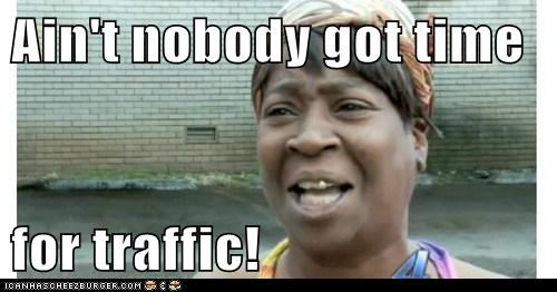 Ain't nobody got time   for traffic!