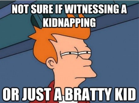 fry meme,brats,kidnapping,g rated,Parenting FAILS