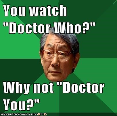 "You watch ""Doctor Who?""  Why not ""Doctor You?"""