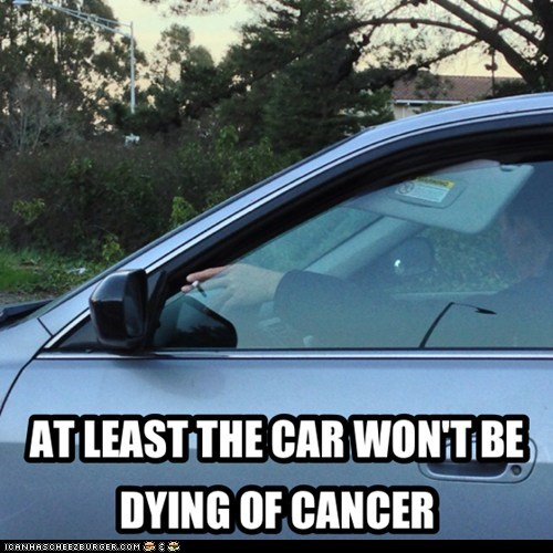 AT LEAST THE CAR WON'T BE DYING OF CANCER