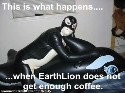 This is what happens....  ...when EarthLion does not get enough coffee.