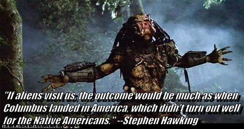 """""""If aliens visit us, the outcome would be much as when Columbus landed in America, which didn't turn out well for the Native Americans."""" --Stephen Hawking"""