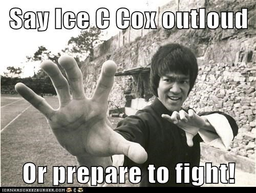 Say Ice C Cox outloud  Or prepare to fight!