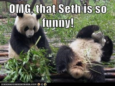 OMG, that Seth is so funny!