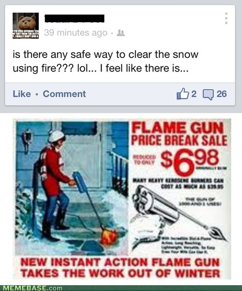 Flame thrower? That's crazy. Flame gun? Winning at winter.