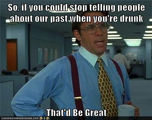 So, if you could stop telling people about our past when you're drunk  That'd Be Great
