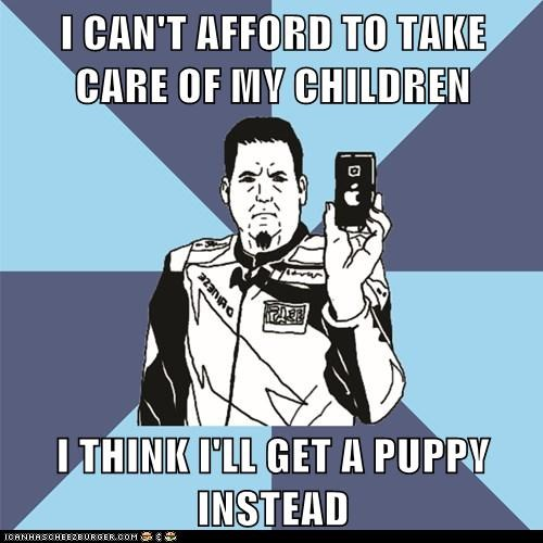 I CAN'T AFFORD TO TAKE CARE OF MY CHILDREN  I THINK I'LL GET A PUPPY INSTEAD