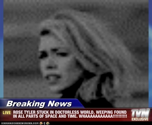 Breaking News - ROSE TYLER STUCK IN DOCTORLESS WORLD. WEEPING FOUND IN ALL PARTS OF SPACE AND TIME. WHAAAAAAAAAAA!!!!!!!!!!