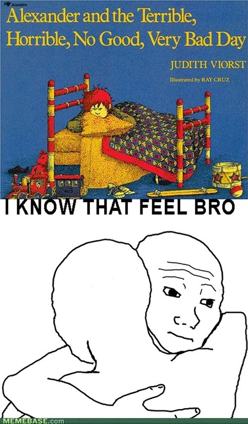 feels,bad day,i know that feel bro
