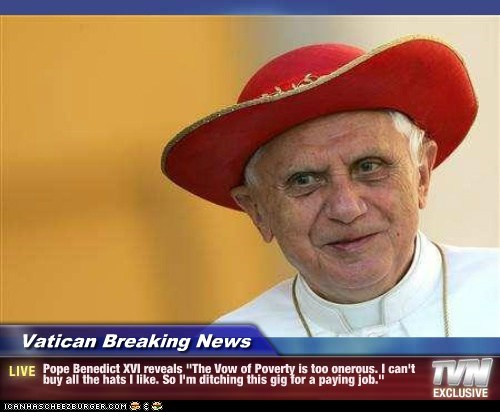 "Vatican Breaking News - Pope Benedict XVI reveals ""The Vow of Poverty is too onerous. I can't buy all the hats I like. So I'm ditching this gig for a paying job."""