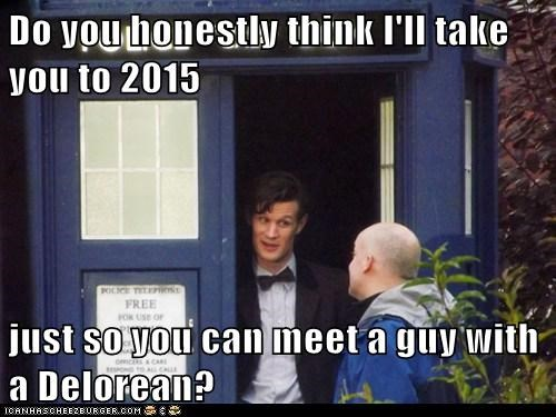 Do you honestly think I'll take you to 2015  just so you can meet a guy with a Delorean?