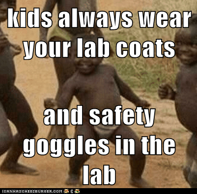 kids always wear your lab coats  and safety goggles in the lab