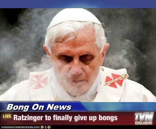 Bong On News - Ratzinger to finally give up bongs