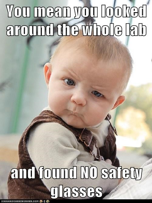 You mean you looked around the whole lab  and found NO safety glasses