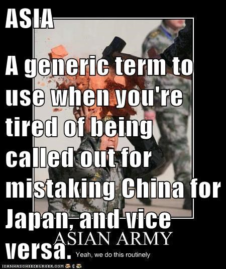 ASIA  A generic term to use when you're tired of being called out for mistaking China for Japan, and vice versa.