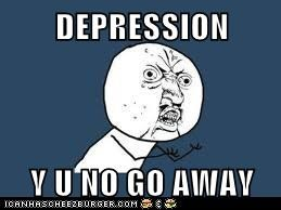 DEPRESSION  Y U NO GO AWAY