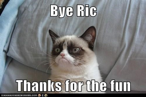 Bye Ric  Thanks for the fun