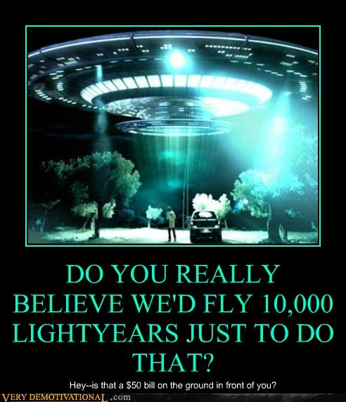 DO YOU REALLY BELIEVE WE'D FLY 10,000 LIGHTYEARS JUST TO DO THAT?