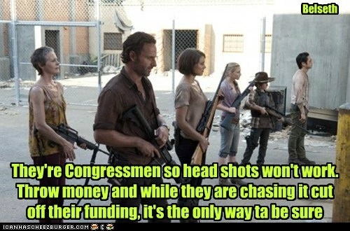 They're Congressmen so head shots won't work. Throw money and while they are chasing it cut off their funding, it's the only way ta be sure