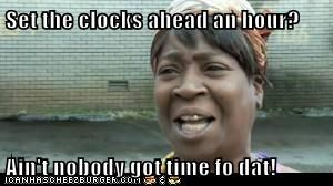 Set the clocks ahead an hour?  Ain't nobody got time fo dat!