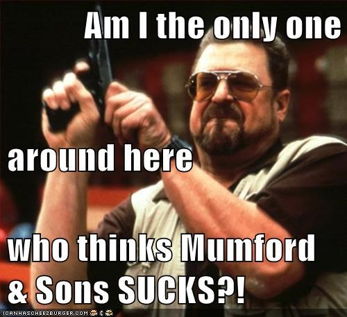 Am I the only one  around here who thinks Mumford & Sons SUCKS?!