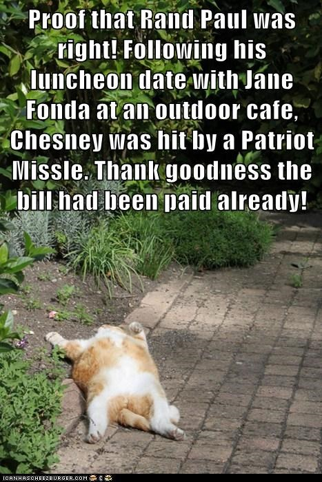 Proof that Rand Paul was right! Following his luncheon date with Jane Fonda at an outdoor cafe, Chesney was hit by a Patriot Missle. Thank goodness the bill had been paid already!