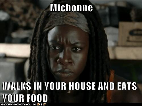 Michonne  WALKS IN YOUR HOUSE AND EATS YOUR FOOD