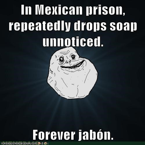 In Mexican prison, repeatedly drops soap unnoticed.  Forever jabón.