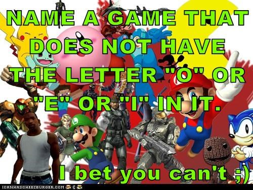 """NAME A GAME THAT DOES NOT HAVE THE LETTER """"O"""" OR """"E"""" OR """"I"""" IN IT.  I bet you can't ;)"""
