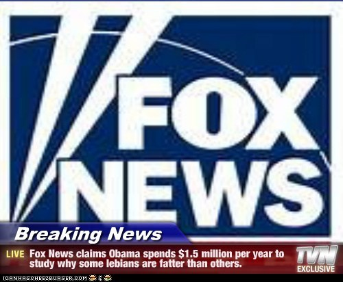 Breaking News - Fox News claims Obama spends $1.5 million per year to study why some lebians are fatter than others.