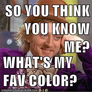 SO YOU THINK YOU KNOW ME?  WHAT'S MY FAV COLOR?