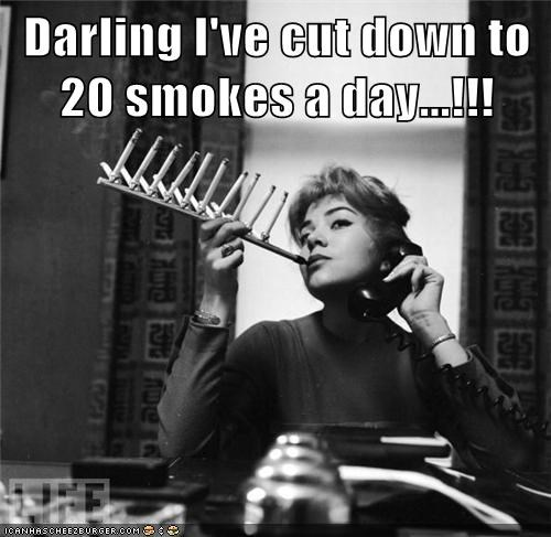 Darling I've cut down to 20 smokes a day...!!!