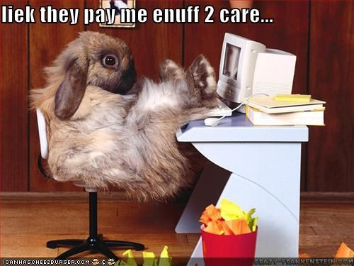 liek they pay me enuff 2 care...